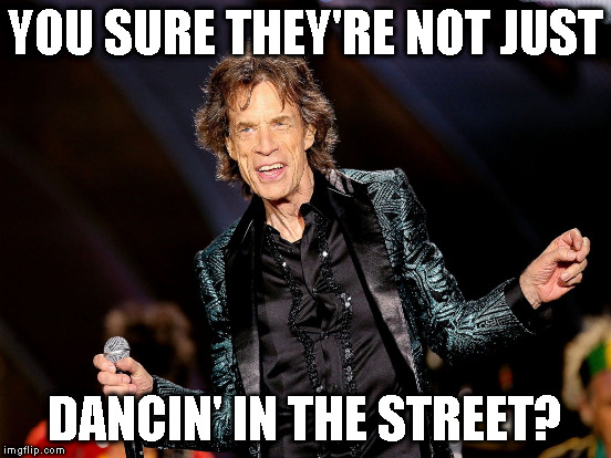 YOU SURE THEY'RE NOT JUST DANCIN' IN THE STREET? | made w/ Imgflip meme maker