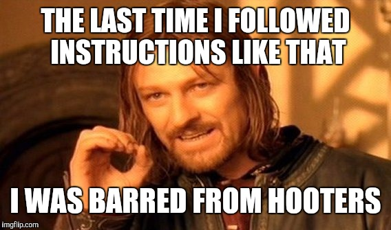 One Does Not Simply Meme | THE LAST TIME I FOLLOWED INSTRUCTIONS LIKE THAT I WAS BARRED FROM HOOTERS | image tagged in memes,one does not simply | made w/ Imgflip meme maker