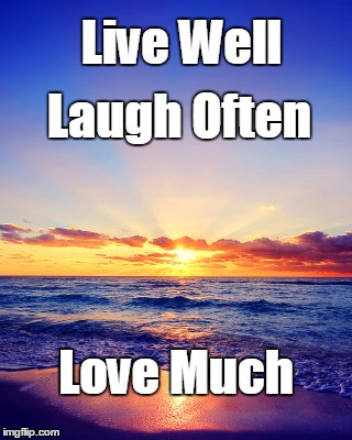 Live Laugh Love | Live Well Love Much Laugh Often | image tagged in incredible sunset,live,laugh,love | made w/ Imgflip meme maker