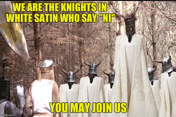"WE ARE THE KNIGHTS IN WHITE SATIN WHO SAY ""NI"" YOU MAY JOIN US 