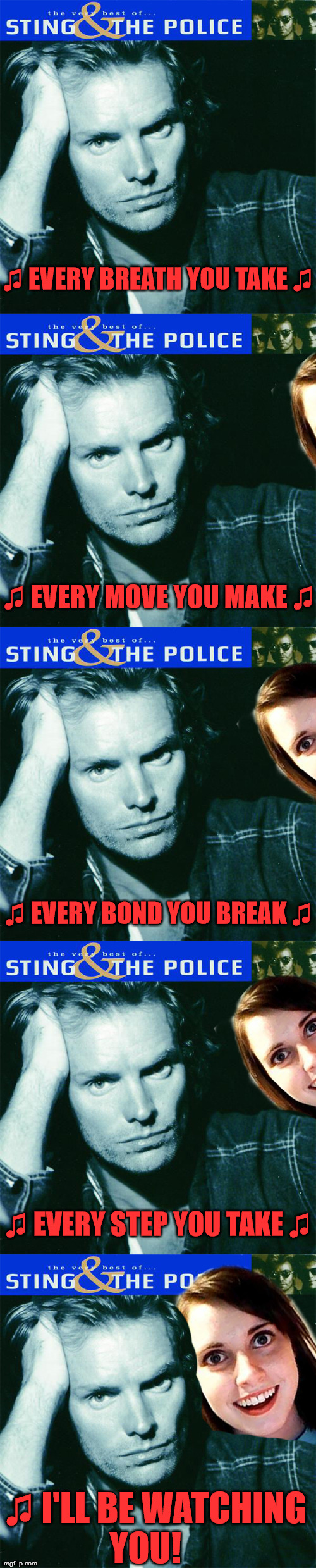 ♫ EVERY BREATH YOU TAKE ♫ ♫ I'LL BE WATCHING YOU! ♫ EVERY MOVE YOU MAKE ♫ ♫ EVERY BOND YOU BREAK ♫ ♫ EVERY STEP YOU TAKE ♫ | image tagged in memes,funny,overly attached girlfriend,music,first world problems,relationships | made w/ Imgflip meme maker
