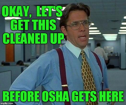That Would Be Great Meme | OKAY,  LET'S GET THIS CLEANED UP BEFORE OSHA GETS HERE | image tagged in memes,that would be great | made w/ Imgflip meme maker