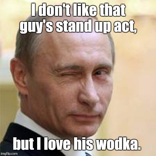 8n2lk.jpg | I don't like that guy's stand up act, but I love his wodka. | image tagged in 8n2lkjpg | made w/ Imgflip meme maker