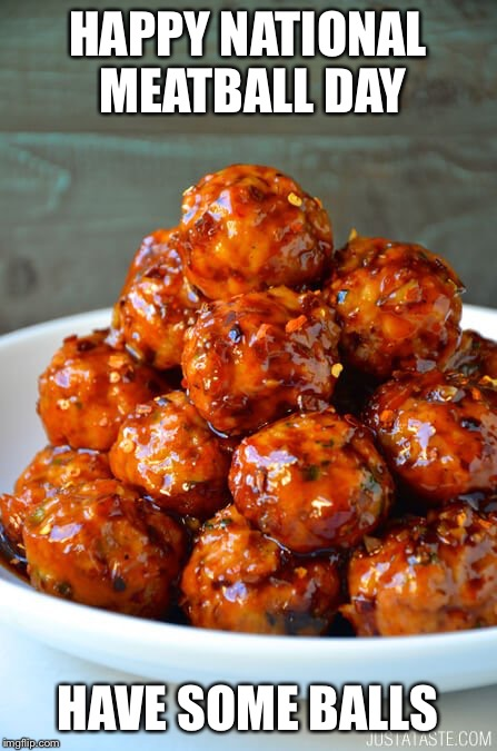 Yum | HAPPY NATIONAL MEATBALL DAY HAVE SOME BALLS | image tagged in meatball | made w/ Imgflip meme maker