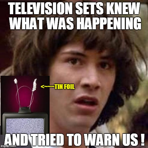 Smart phones, smart cars, smart televisions, smart houses - NOT WISE  | TELEVISION SETS KNEW WHAT WAS HAPPENING AND TRIED TO WARN US ! <~~~TIN FOIL | image tagged in memes,conspiracy keanu,samsung,spy,spying | made w/ Imgflip meme maker