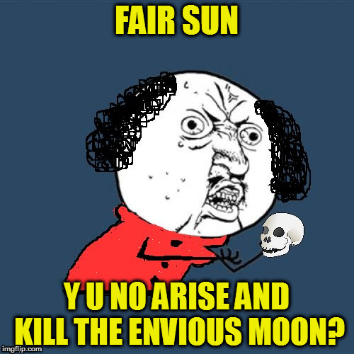 Y U No Shakespeare | FAIR SUN Y U NO ARISE AND KILL THE ENVIOUS MOON? | image tagged in y u no shakespeare | made w/ Imgflip meme maker