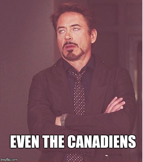 Face You Make Robert Downey Jr Meme | EVEN THE CANADIENS | image tagged in memes,face you make robert downey jr | made w/ Imgflip meme maker