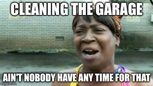 Aint Nobody Got Time For That Meme | CLEANING THE GARAGE AIN'T NOBODY HAVE ANY TIME FOR THAT | image tagged in memes,aint nobody got time for that | made w/ Imgflip meme maker