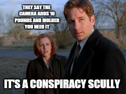 THEY SAY THE CAMERA ADDS 10 POUNDS AND MOLDER YOU NEED IT IT'S A CONSPIRACY SCULLY | made w/ Imgflip meme maker