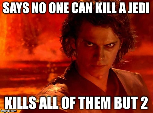 You Underestimate My Power Meme | SAYS NO ONE CAN KILL A JEDI KILLS ALL OF THEM BUT 2 | image tagged in memes,you underestimate my power | made w/ Imgflip meme maker