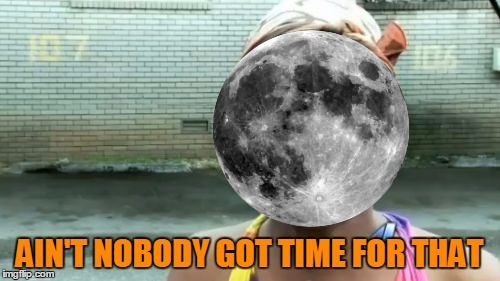 Aint Nobody Got Time For That Meme | AIN'T NOBODY GOT TIME FOR THAT | image tagged in memes,aint nobody got time for that | made w/ Imgflip meme maker