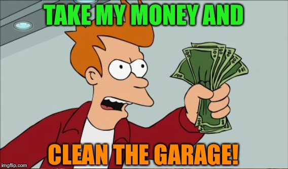 TAKE MY MONEY AND CLEAN THE GARAGE! | made w/ Imgflip meme maker