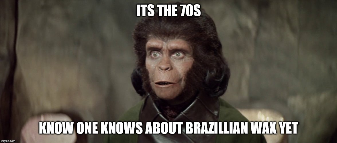 ITS THE 70S KNOW ONE KNOWS ABOUT BRAZILLIAN WAX YET | made w/ Imgflip meme maker