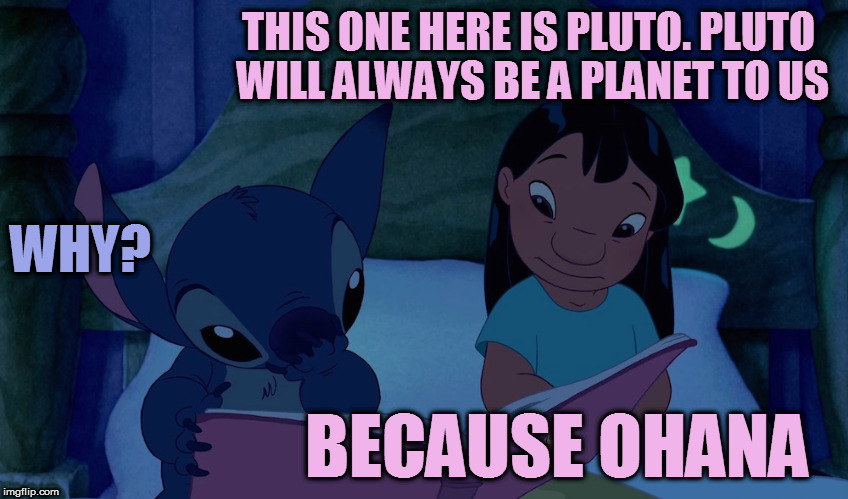 Inspired by something I saw yesterday |  THIS ONE HERE IS PLUTO. PLUTO WILL ALWAYS BE A PLANET TO US; WHY? BECAUSE OHANA | image tagged in memes,lilo and stitch,pluto,ohana,neil degrasse tyson,space | made w/ Imgflip meme maker