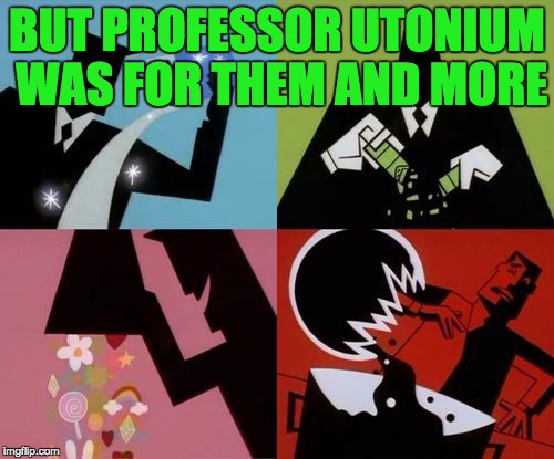 Powerpuff Girls Creation | BUT PROFESSOR UTONIUM WAS FOR THEM AND MORE | image tagged in powerpuff girls creation | made w/ Imgflip meme maker