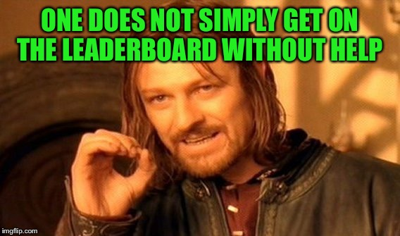 One Does Not Simply Meme | ONE DOES NOT SIMPLY GET ON THE LEADERBOARD WITHOUT HELP | image tagged in memes,one does not simply | made w/ Imgflip meme maker
