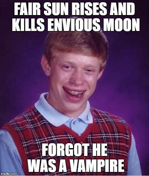 Bad Luck Brian Meme | FAIR SUN RISES AND KILLS ENVIOUS MOON FORGOT HE WAS A VAMPIRE | image tagged in memes,bad luck brian | made w/ Imgflip meme maker