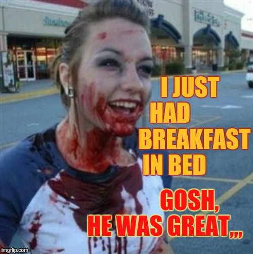 Psycho Nympho | I JUST HAD            BREAKFAST IN BED GOSH,  HE WAS GREAT,,, | image tagged in psycho nympho | made w/ Imgflip meme maker