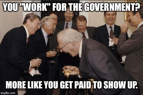 "Laughing Men In Suits Meme | YOU ""WORK"" FOR THE GOVERNMENT? MORE LIKE YOU GET PAID TO SHOW UP. 