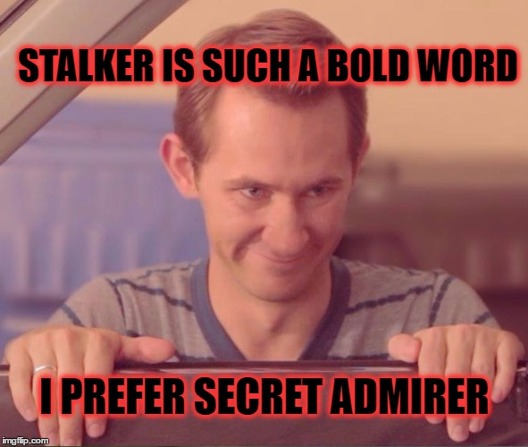 Creepy Stalker | STALKER IS SUCH A BOLD WORD I PREFER SECRET ADMIRER | image tagged in creepy stalker,memes | made w/ Imgflip meme maker
