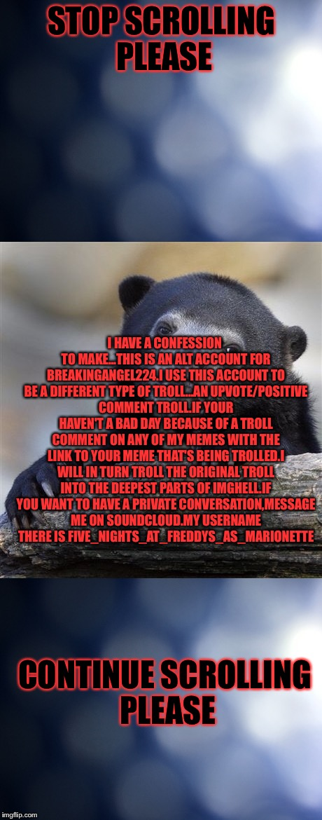 STOP SCROLLING PLEASE I HAVE A CONFESSION TO MAKE...THIS IS AN ALT ACCOUNT FOR BREAKINGANGEL224.I USE THIS ACCOUNT TO BE A DIFFERENT TYPE OF | image tagged in confession bear | made w/ Imgflip meme maker
