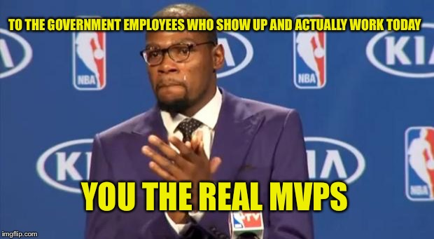 You The Real MVP Meme | TO THE GOVERNMENT EMPLOYEES WHO SHOW UP AND ACTUALLY WORK TODAY YOU THE REAL MVPS | image tagged in memes,you the real mvp | made w/ Imgflip meme maker