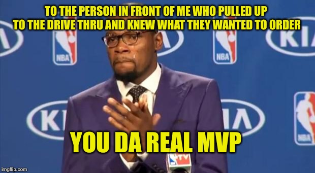You The Real MVP Meme | TO THE PERSON IN FRONT OF ME WHO PULLED UP TO THE DRIVE THRU AND KNEW WHAT THEY WANTED TO ORDER YOU DA REAL MVP | image tagged in memes,you the real mvp | made w/ Imgflip meme maker