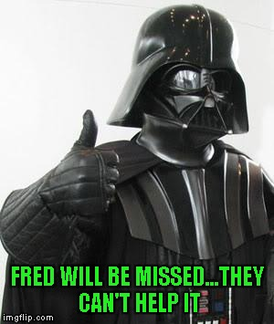 FRED WILL BE MISSED...THEY CAN'T HELP IT | made w/ Imgflip meme maker