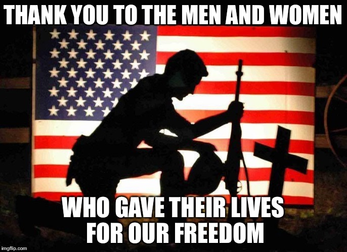 Fallen Soldier | THANK YOU TO THE MEN AND WOMEN WHO GAVE THEIR LIVES FOR OUR FREEDOM | image tagged in fallen soldier | made w/ Imgflip meme maker