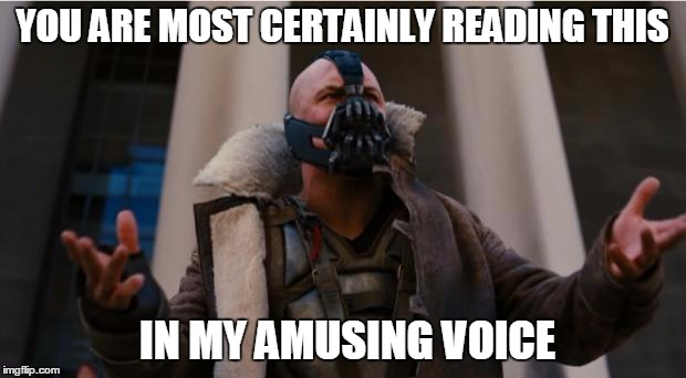 Bane Speech | YOU ARE MOST CERTAINLY READING THIS IN MY AMUSING VOICE | image tagged in bane speech | made w/ Imgflip meme maker