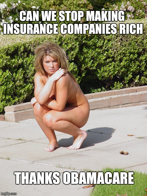 CAN WE STOP MAKING INSURANCE COMPANIES RICH THANKS OBAMACARE | image tagged in nude in public girl | made w/ Imgflip meme maker