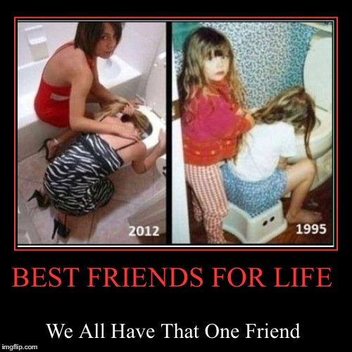 BEST FRIENDS FOR LIFE | We All Have That One Friend | image tagged in funny,demotivationals,memes,gifs,pie charts,just making sure i get all those tag in there so this one doesn't get lost in limbo | made w/ Imgflip demotivational maker