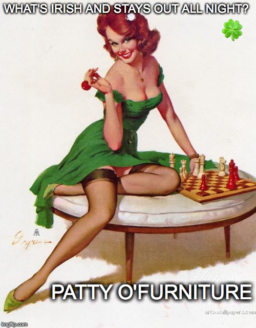 7 days until green beer | WHAT'S IRISH AND STAYS OUT ALL NIGHT? PATTY O'FURNITURE  | image tagged in janey mack meme,flirty meme,patty o'furniture,irish,pin up girl,vintage | made w/ Imgflip meme maker