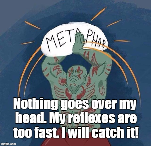 Nothing goes over my head. My reflexes are too fast. I will catch it! | image tagged in drax metaphor | made w/ Imgflip meme maker