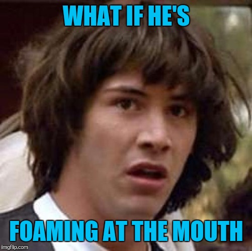 Conspiracy Keanu Meme | WHAT IF HE'S FOAMING AT THE MOUTH | image tagged in memes,conspiracy keanu | made w/ Imgflip meme maker