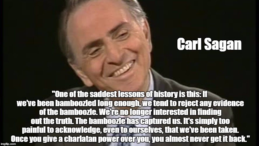 "Carl Sagan ""One of the saddest lessons of history is this: If we've been bamboozled long enough, we tend to reject any evidence of the bambo 