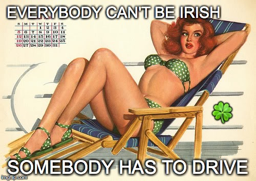 4 days 'til shamrock shaking... | EVERYBODY CAN'T BE IRISH SOMEBODY HAS TO DRIVE  | image tagged in janey mack meme,flirty meme,funny,st patricks day,everybody can't be irish,somebody has to drive | made w/ Imgflip meme maker