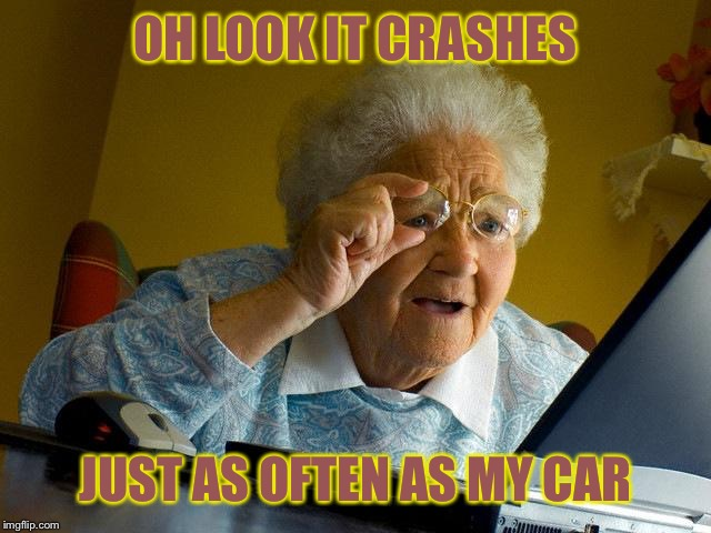 Grandma Finds The Internet Meme | OH LOOK IT CRASHES JUST AS OFTEN AS MY CAR | image tagged in memes,grandma finds the internet | made w/ Imgflip meme maker