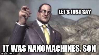 nanomachines, son | LET'S JUST SAY IT WAS NANOMACHINES, SON | image tagged in nanomachines,son | made w/ Imgflip meme maker