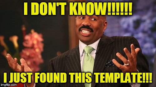 Steve Harvey Meme | I DON'T KNOW!!!!!! I JUST FOUND THIS TEMPLATE!!! | image tagged in memes,steve harvey | made w/ Imgflip meme maker