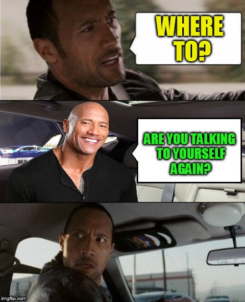 The Rock Driving... | WHERE TO? ARE YOU TALKING TO YOURSELF AGAIN? | image tagged in the rock driving,dwayne johnson,memes,talking to yourself,funny memes,the rock | made w/ Imgflip meme maker