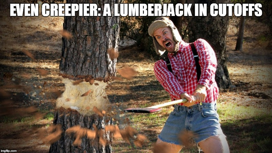 EVEN CREEPIER: A LUMBERJACK IN CUTOFFS | made w/ Imgflip meme maker
