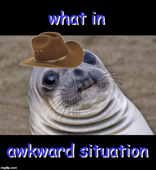 That awkward moment when you thought these memes were over - but they're not! | what in awkward situation what in awkward situation | image tagged in memes,trends,awkward moment sealion,what in tarnation,what in tarnation week,santadude | made w/ Imgflip meme maker