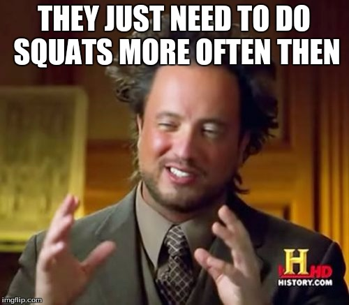 Ancient Aliens Meme | THEY JUST NEED TO DO SQUATS MORE OFTEN THEN | image tagged in memes,ancient aliens | made w/ Imgflip meme maker