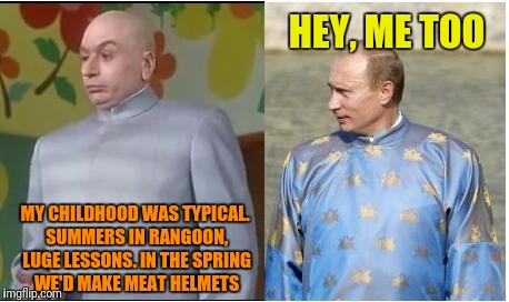 Who wore it better? |  HEY, ME TOO; MY CHILDHOOD WAS TYPICAL. SUMMERS IN RANGOON, LUGE LESSONS. IN THE SPRING WE'D MAKE MEAT HELMETS | image tagged in dr evil,putin,me too,who wore it better,childhood,summers in rangoon | made w/ Imgflip meme maker