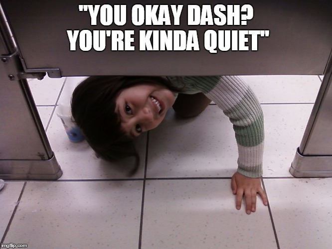 """YOU OKAY DASH? YOU'RE KINDA QUIET"" 