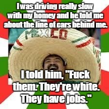 "1euwr4.jpg | I was driving really slow with my homey and he told me about the line of cars behind me. I told him, ""F**k them. They're white. They have jo 