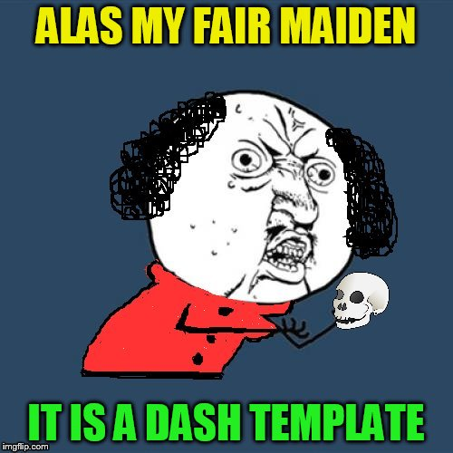 Y U No Shakespeare | ALAS MY FAIR MAIDEN IT IS A DASH TEMPLATE | image tagged in y u no shakespeare | made w/ Imgflip meme maker
