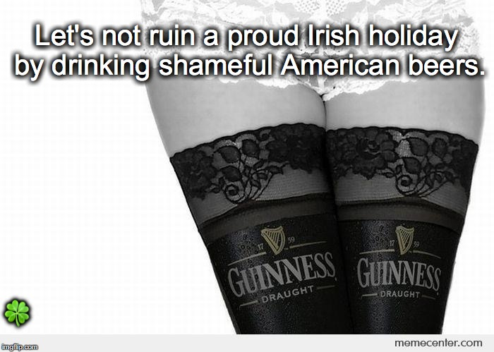 A word of advice.. | Let's not ruin a proud Irish holiday by drinking shameful American beers.  | image tagged in janey mack meme,flirty meme,st patrick's day,irish,guiness | made w/ Imgflip meme maker