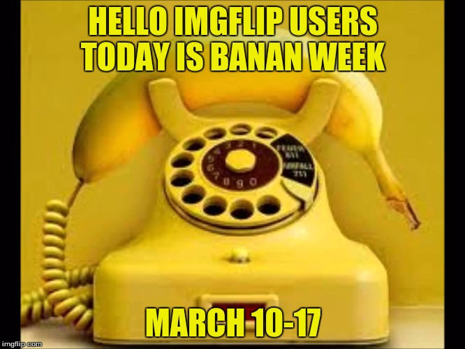 The Start Of My First Event!!!Banana Week By 4chanUser69 | HELLO IMGFLIP USERS TODAY IS BANAN WEEK MARCH 10-17 | image tagged in banana week | made w/ Imgflip meme maker